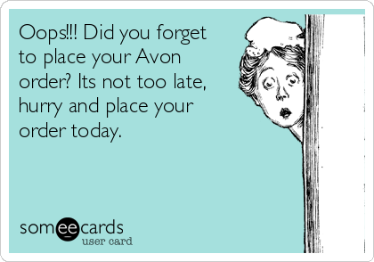 Oops!!! Did you forget to place your Avon order? Its not too late, hurry and place your order today.
