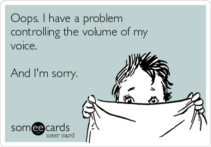 Oops. I have a problem controlling the volume of my voice.   And I'm sorry.