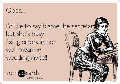 Oops...  I'd like to say blame the secretary but she's busy fixing errors in her well meaning wedding invite!!