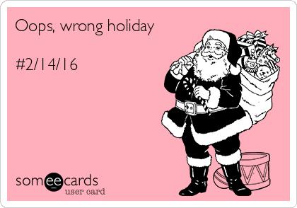 Oops, wrong holiday   #2/14/16