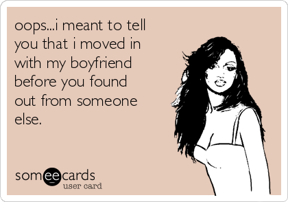 oops...i meant to tell you that i moved in with my boyfriend before you found out from someone else.