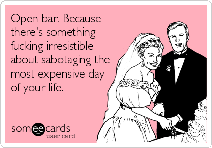 Open bar. Because there's something fucking irresistible about sabotaging the most expensive day of your life.