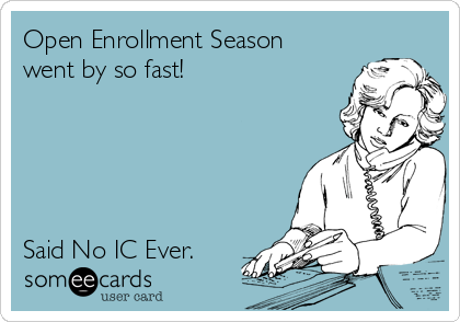 Open Enrollment Season went by so fast!      Said No IC Ever.