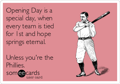 Opening Day is a special day, when every team is tied for 1st and hope springs eternal.  Unless you're the  Phillies.