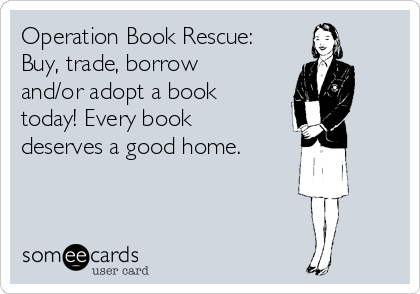 Operation Book Rescue: Buy, trade, borrow and/or adopt a book today! Every book deserves a good home.