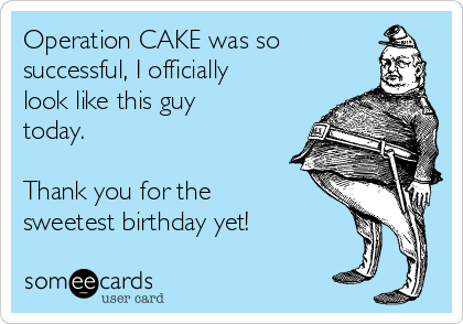 Operation CAKE was so successful, I officially look like this guy today.  Thank you for the sweetest birthday yet!