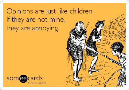 Opinions are just like children. If they are not mine, they are annoying.