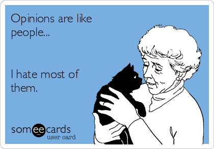 Opinions are like people...   I hate most of them.
