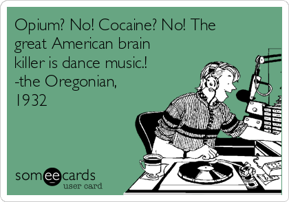 Opium? No! Cocaine? No! The great American brain killer is dance music.! -the Oregonian, 1932