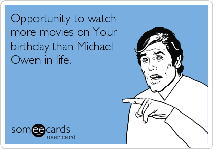 Opportunity to watch more movies on Your birthday than Michael Owen in life.