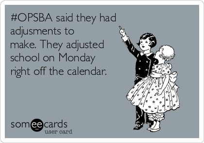 #OPSBA said they had adjusments to make. They adjusted school on Monday right off the calendar.