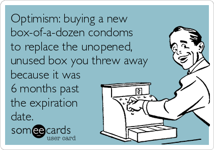 Optimism: buying a new box-of-a-dozen condoms to replace the unopened,  unused box you threw away because it was 6 months past the expiration date.