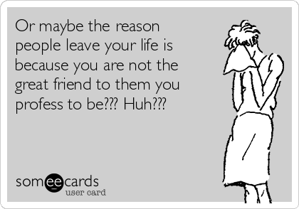 Or maybe the reason people leave your life is because you are not the great friend to them you profess to be??? Huh???