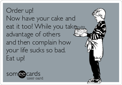 Order up!  Now have your cake and eat it too! While you take advantage of others and then complain how  your life sucks so bad.  Eat up!