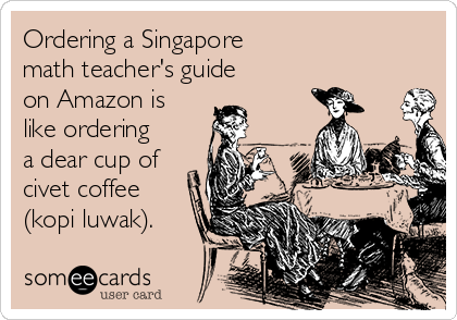 Ordering a Singapore  math teacher's guide  on Amazon is like ordering a dear cup of civet coffee (kopi luwak).