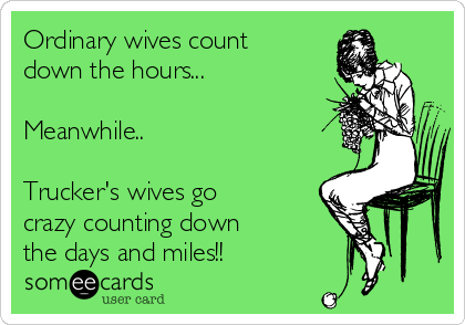 Ordinary wives count down the hours...  Meanwhile..  Trucker's wives go crazy counting down  the days and miles!!