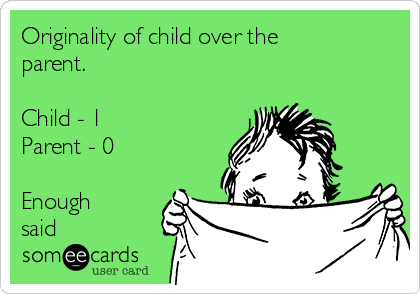 Originality of child over the parent.  Child - 1 Parent - 0  Enough said