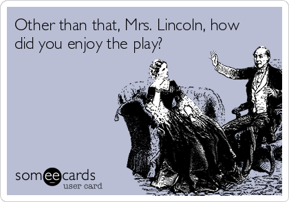 Other than that, Mrs. Lincoln, how did you enjoy the play?