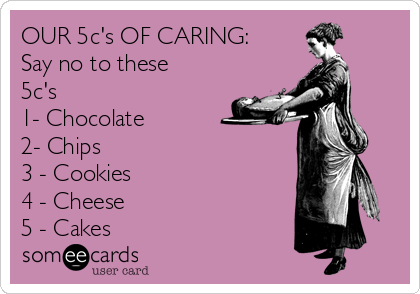 OUR 5c's OF CARING:       Say no to these 5c's 1- Chocolate 2- Chips 3 - Cookies 4 - Cheese 5 - Cakes