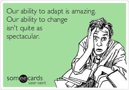 Our ability to adapt is amazing. Our ability to change isn't quite as spectacular.