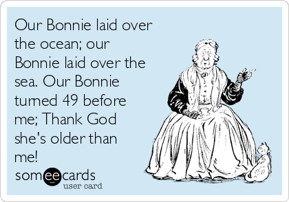 Our Bonnie laid over the ocean; our Bonnie laid over the sea. Our Bonnie turned 49 before me; Thank God she's older than me!
