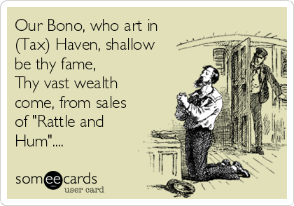 """Our Bono, who art in (Tax) Haven, shallow  be thy fame,  Thy vast wealth come, from sales of """"Rattle and Hum""""...."""