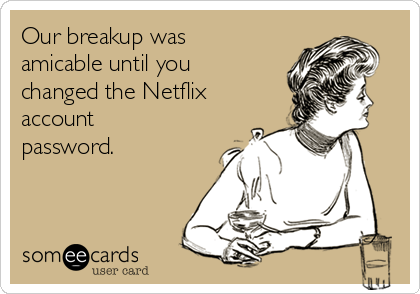 Our breakup was amicable until you changed the Netflix account password.