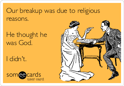 Our breakup was due to religious reasons  He thought he was God  I