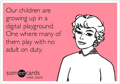 Our children are growing up in a digital playground. One where many of them play with no adult on duty.