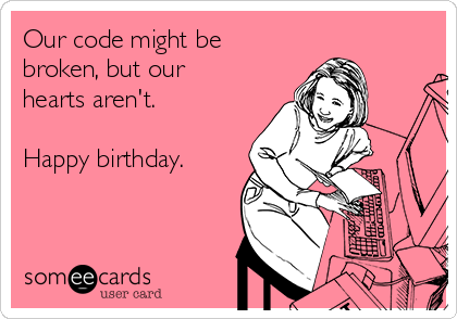 Our code might be broken, but our hearts aren't.  Happy birthday.