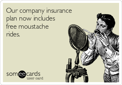 Our company insurance plan now includes free moustache rides.