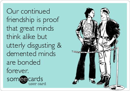Our continued friendship is proof that great minds think alike but utterly disgusting & demented minds are bonded forever.
