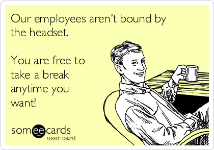 Our employees aren't bound by the headset.  You are free to take a break anytime you want!