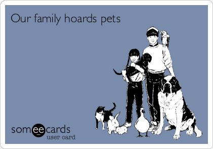 Our family hoards pets