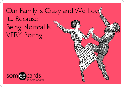 Our Family is Crazy and We Love It... Because Being Normal Is VERY Boring