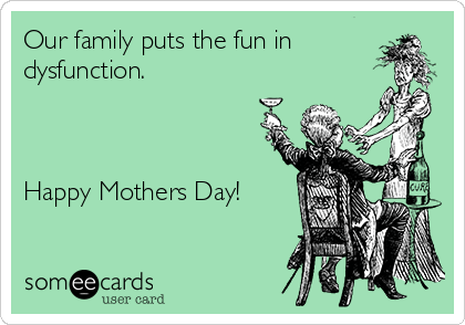 Our family puts the fun in dysfunction.    Happy Mothers Day!