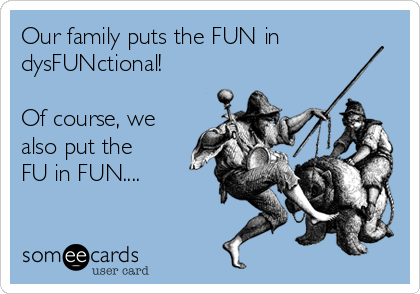 Our family puts the FUN in dysFUNctional!  Of course, we also put the FU in FUN....