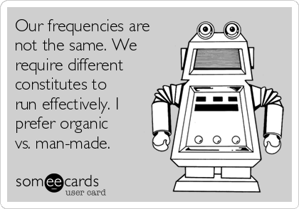 Our frequencies are not the same. We require different constitutes to run effectively. I prefer organic vs. man-made.