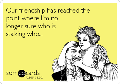 Our friendship has reached the point where I'm no longer sure who is stalking who...