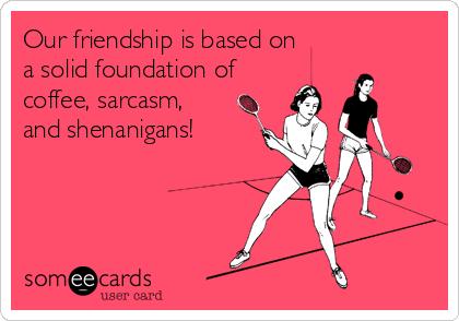 Our friendship is based on a solid foundation of coffee, sarcasm, and shenanigans!