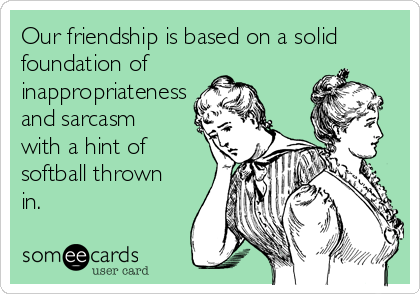 Our friendship is based on a solid foundation of inappropriateness and sarcasm with a hint of softball thrown in.