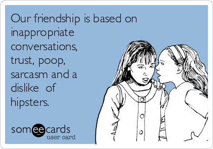 Our friendship is based on  inappropriate conversations, trust, poop, sarcasm and a dislike  of hipsters.