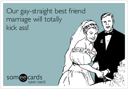 Our gay-straight best friend marriage will totally kick ass!