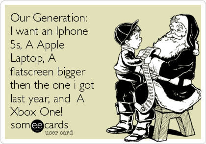Our Generation: I want an Iphone 5s, A Apple Laptop, A flatscreen bigger then the one i got last year, and  A Xbox One!