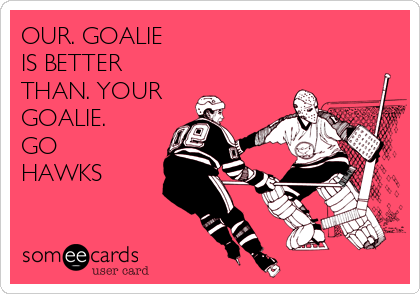 OUR. GOALIE  IS BETTER  THAN. YOUR GOALIE.  GO HAWKS