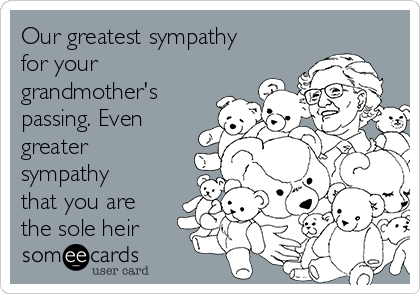 Our greatest sympathy for your grandmother's  passing. Even greater sympathy that you are the sole heir