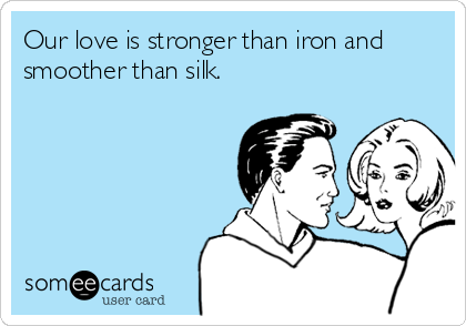 Our love is stronger than iron and smoother than silk.