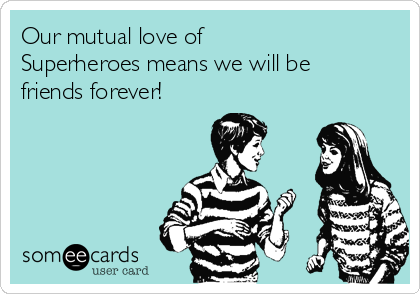 Our mutual love of  Superheroes means we will be friends forever!