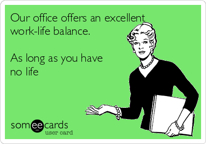 Our office offers an excellent work-life balance.  As long as you have no life