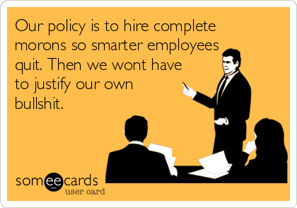 Our policy is to hire complete morons so smarter employees quit. Then we wont have to justify our own bullshit.